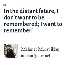 Mehmet Murat ildan: In the distant future, I don't want to be remembered; I want to remember!