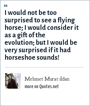 Mehmet Murat ildan: I would not be too surprised to see a flying horse; I would consider it as a gift of the evolution; but I would be very surprised if it had horseshoe sounds!