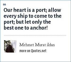 Mehmet Murat ildan: Our heart is a port; allow every ship to come to the port; but let only the best one to anchor!