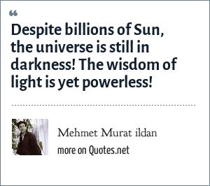 Mehmet Murat ildan: Despite billions of Sun, the universe is still in darkness! The wisdom of light is yet powerless!