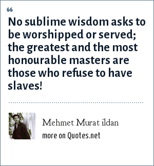 Mehmet Murat ildan: No sublime wisdom asks to be worshipped or served; the greatest and the most honourable masters are those who refuse to have slaves!