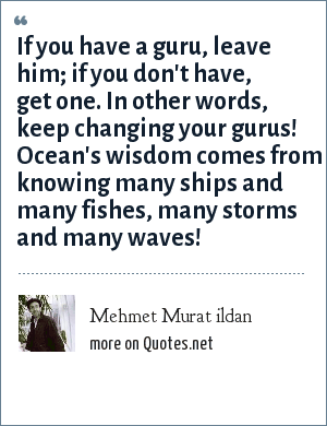 Mehmet Murat ildan: If you have a guru, leave him; if you don't have, get one. In other words, keep changing your gurus! Ocean's wisdom comes from knowing many ships and many fishes, many storms and many waves!