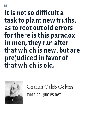 Charles Caleb Colton: It is not so difficult a task to plant new truths, as to root out old errors for there is this paradox in men, they run after that which is new, but are prejudiced in favor of that which is old.