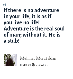 Mehmet Murat ildan: If there is no adventure in your life, it is as if you live no life! Adventure is the real soul of man; without it, He is a stub!