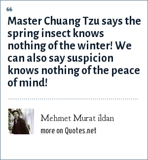 Mehmet Murat ildan: Master Chuang Tzu says the spring insect knows nothing of the winter! We can also say suspicion knows nothing of the peace of mind!