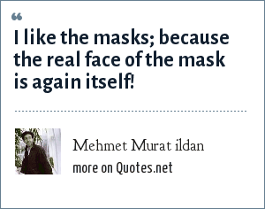 Mehmet Murat ildan: I like the masks; because the real face of the mask is again itself!