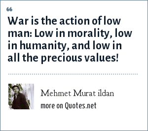 Mehmet Murat ildan: War is the action of low man: Low in morality, low in humanity, and low in all the precious values!