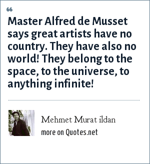 Mehmet Murat ildan: Master Alfred de Musset says great artists have no country. They have also no world! They belong to the space, to the universe, to anything infinite!