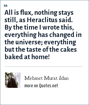 Mehmet Murat ildan: All is flux, nothing stays still, as Heraclitus said. By the time I wrote this, everything has changed in the universe; everything but the taste of the cakes baked at home!