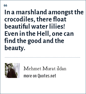 Mehmet Murat ildan: In a marshland amongst the crocodiles, there float beautiful water lilies! Even in the Hell, one can find the good and the beauty.