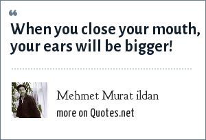 Mehmet Murat ildan: When you close your mouth, your ears will be bigger!
