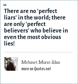 Mehmet Murat ildan: There are no 'perfect liars' in the world; there are only 'perfect believers' who believe in even the most obvious lies!