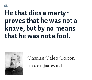 Charles Caleb Colton: He that dies a martyr proves that he was not a knave, but by no means that he was not a fool.