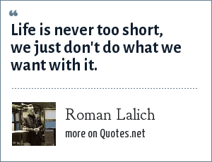 Roman Lalich: Life is never too short, we just don't do what we want with it.