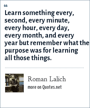 Roman Lalich: Learn something every, second, every minute, every hour, every day, every month, and every year but remember what the purpose was for learning all those things.