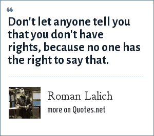 Roman Lalich: Don't let anyone tell you that you don't have rights, because no one has the right to say that.