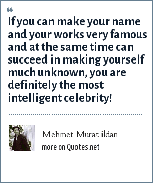 Mehmet Murat ildan: If you can make your name and your works very famous and at the same time can succeed in making yourself much unknown, you are definitely the most intelligent celebrity!