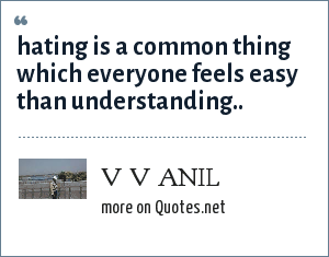 V V ANIL: hating is a common thing which everyone feels easy than understanding..