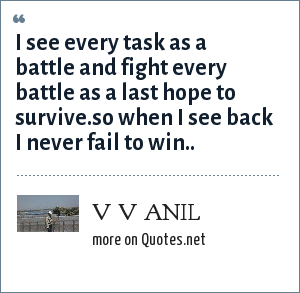 V V ANIL: I SEE EVERY TASK AS A BATTLE AND FIGHT EVERY BATTLE AS A LAST HOPE TO SURVIVE.SO WHEN I SEE BACK I NEVER FAIL TO WIN..