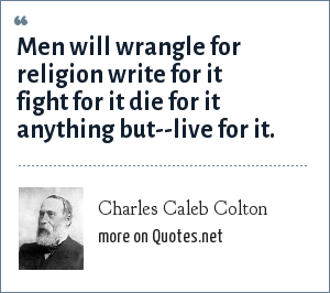Charles Caleb Colton: Men will wrangle for religion write for it fight for it die for it anything but--live for it.