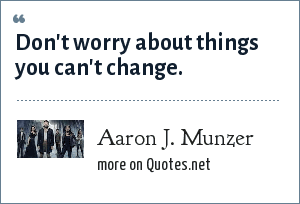 Aaron J. Munzer: Don't worry about things you can't change.