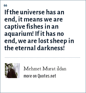 Mehmet Murat ildan: If the universe has an end, it means we are captive fishes in an aquarium! If it has no end, we are lost sheep in the eternal darkness!