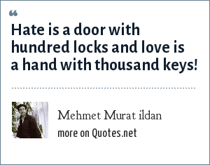 Mehmet Murat ildan: Hate is a door with hundred locks and love is a hand with thousand keys!
