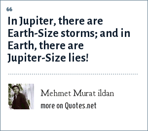 Mehmet Murat ildan: In Jupiter, there are Earth-Size storms; and in Earth, there are Jupiter-Size lies!