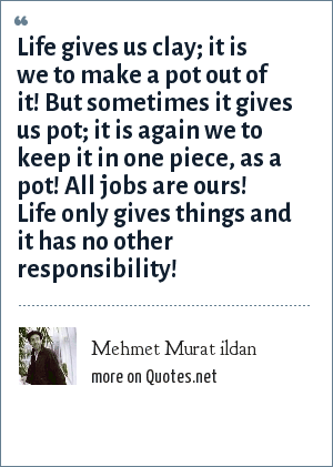 Mehmet Murat ildan: Life gives us clay; it is we to make a pot out of it! But sometimes it gives us pot; it is again we to keep it in one piece, as a pot! All jobs are ours! Life only gives things and it has no other responsibility!