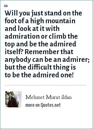 Mehmet Murat ildan: Will you just stand on the foot of a high mountain and look at it with admiration or climb the top and be the admired itself? Remember that anybody can be an admirer; but the difficult thing is to be the admired one!