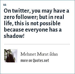 Mehmet Murat ildan: On twitter, you may have a zero follower; but in real life, this is not possible because everyone has a shadow!