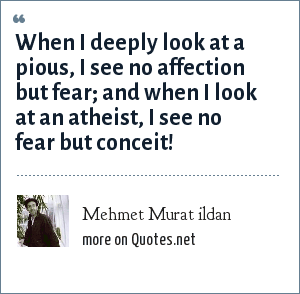 Mehmet Murat ildan: When I deeply look at a pious, I see no affection but fear; and when I look at an atheist, I see no fear but conceit!