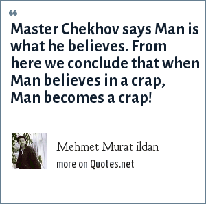 Mehmet Murat ildan: Master Chekhov says Man is what he believes. From here we conclude that when Man believes in a crap, Man becomes a crap!