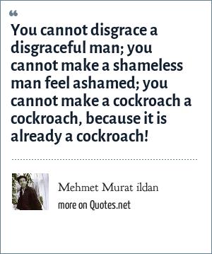 Mehmet Murat ildan: You cannot disgrace a disgraceful man; you cannot make a shameless man feel ashamed; you cannot make a cockroach a cockroach, because it is already a cockroach!