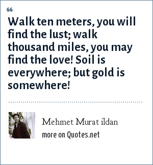 Mehmet Murat ildan: Walk ten meters, you will find the lust; walk thousand miles, you may find the love! Soil is everywhere; but gold is somewhere!