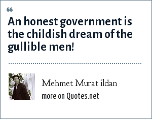 Mehmet Murat ildan: An honest government is the childish dream of the gullible men!