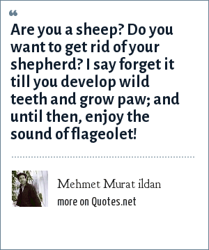 Mehmet Murat ildan: Are you a sheep? Do you want to get rid of your shepherd? I say forget it till you develop wild teeth and grow paw; and until then, enjoy the sound of flageolet!