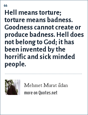 Mehmet Murat ildan: Hell means torture; torture means badness. Goodness cannot create or produce badness. Hell does not belong to God; it has been invented by the horrific and sick minded people.