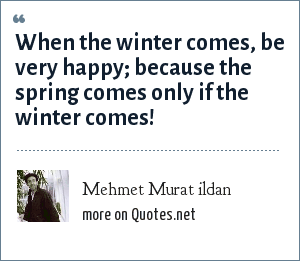 Mehmet Murat ildan: When the winter comes, be very happy; because the spring comes only if the winter comes!