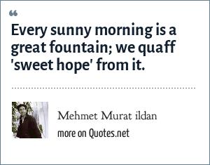 Mehmet Murat ildan: Every sunny morning is a great fountain; we quaff 'sweet hope' from it.