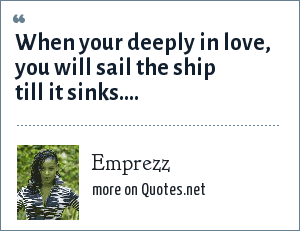 Emprezz: When your deeply in love, you will sail the ship till it sinks....