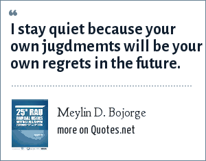 Meylin D. Bojorge: I stay quiet because your own jugdmemts will be your own regrets in the future.