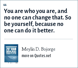 Meylin D. Bojorge: You are who you are, and no one can change that. So be yourself, because no one can do it better.