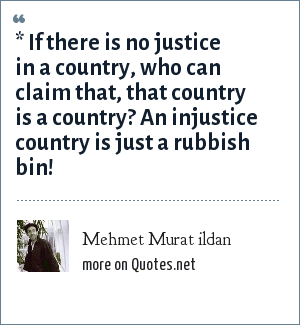 Mehmet Murat ildan: * If there is no justice in a country, who can claim that, that country is a country? An injustice country is just a rubbish bin!