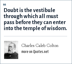 Charles Caleb Colton: Doubt is the vestibule through which all must pass before they can enter into the temple of wisdom.