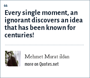 Mehmet Murat ildan: Every single moment, an ignorant discovers an idea that has been known for centuries!