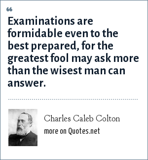 Charles Caleb Colton: Examinations are formidable even to the best prepared, for the greatest fool may ask more than the wisest man can answer.