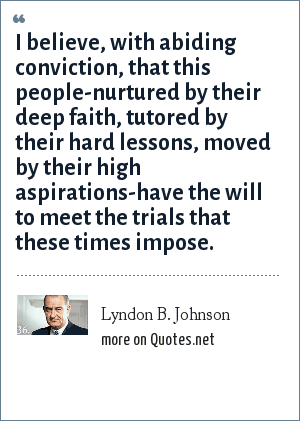Lyndon B. Johnson: I believe, with abiding conviction, that this people-nurtured by their deep faith, tutored by their hard lessons, moved by their high aspirations-have the will to meet the trials that these times impose.