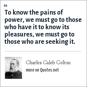 Charles Caleb Colton: To know the pains of power, we must go to those who have it to know its pleasures, we must go to those who are seeking it.