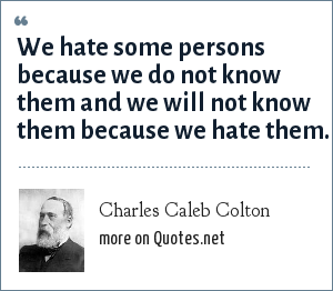 Charles Caleb Colton: We hate some persons because we do not know them and we will not know them because we hate them.